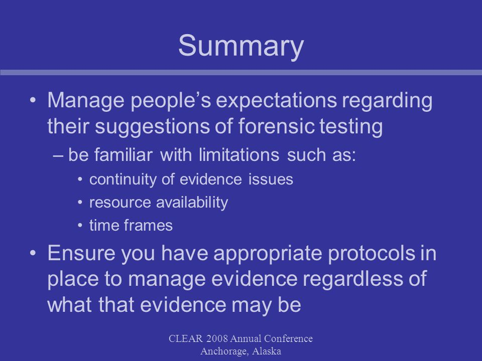 CLEAR 2008 Annual Conference Anchorage, Alaska Summary Manage peoples expectations regarding their suggestions of forensic testing –be familiar with limitations such as: continuity of evidence issues resource availability time frames Ensure you have appropriate protocols in place to manage evidence regardless of what that evidence may be