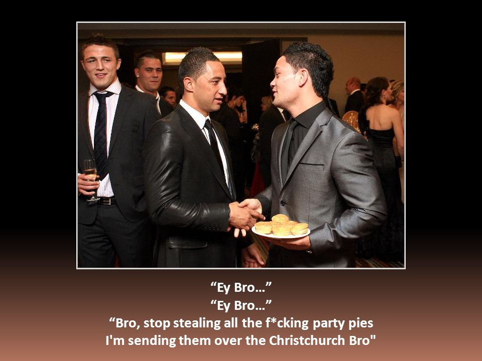 Ey Bro… Bro, stop stealing all the f*cking party pies I m sending them over the Christchurch Bro