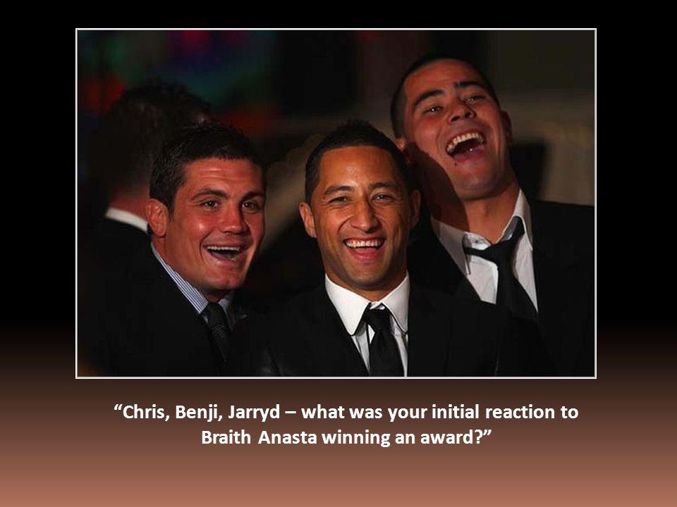 Chris, Benji, Jarryd – what was your initial reaction to Braith Anasta winning an award