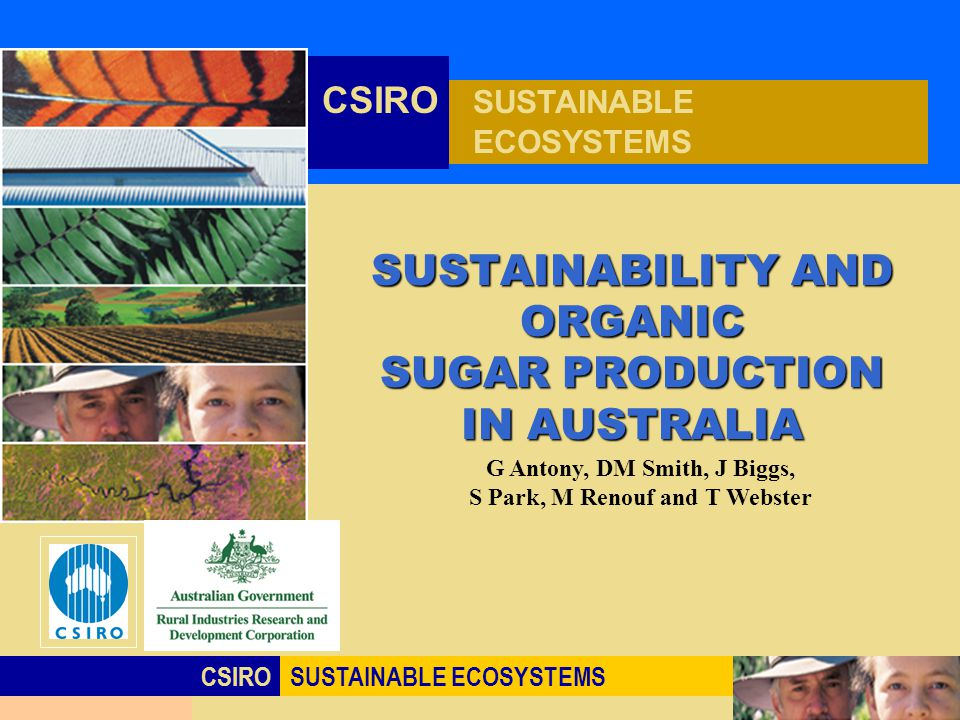 Click to edit Master title style CSIROSUSTAINABLE ECOSYSTEMS CSIRO SUSTAINABLE ECOSYSTEMS SUSTAINABILITY AND ORGANIC SUGAR PRODUCTION IN AUSTRALIA G Antony, DM Smith, J Biggs, S Park, M Renouf and T Webster