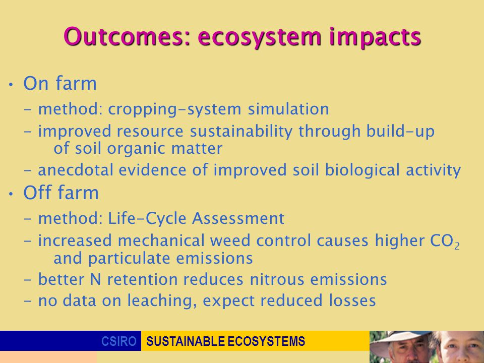 CSIROSUSTAINABLE ECOSYSTEMS Outcomes: ecosystem impacts On farm - method: cropping-system simulation - improved resource sustainability through build-up of soil organic matter - anecdotal evidence of improved soil biological activity Off farm - method: Life-Cycle Assessment - increased mechanical weed control causes higher CO 2 and particulate emissions - better N retention reduces nitrous emissions - no data on leaching, expect reduced losses