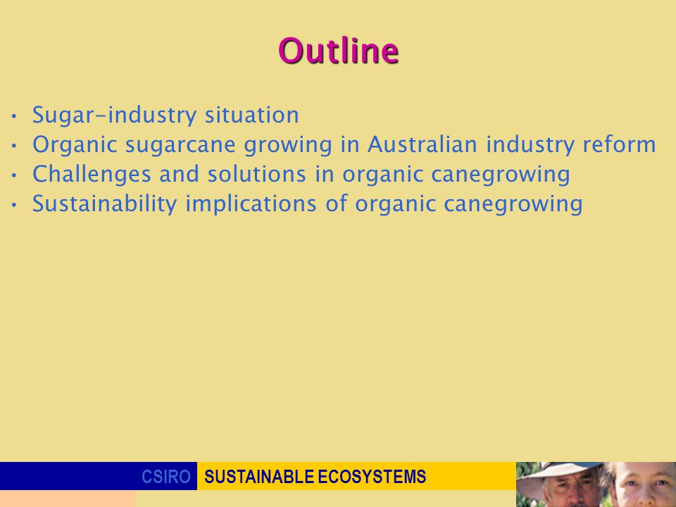 CSIROSUSTAINABLE ECOSYSTEMS Outline Sugar-industry situation Organic sugarcane growing in Australian industry reform Challenges and solutions in organic canegrowing Sustainability implications of organic canegrowing