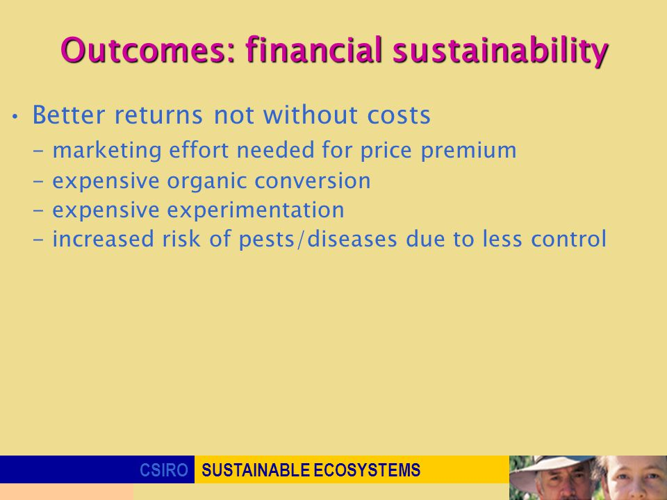 CSIROSUSTAINABLE ECOSYSTEMS Outcomes: financial sustainability Better returns not without costs - marketing effort needed for price premium - expensive organic conversion - expensive experimentation - increased risk of pests/diseases due to less control