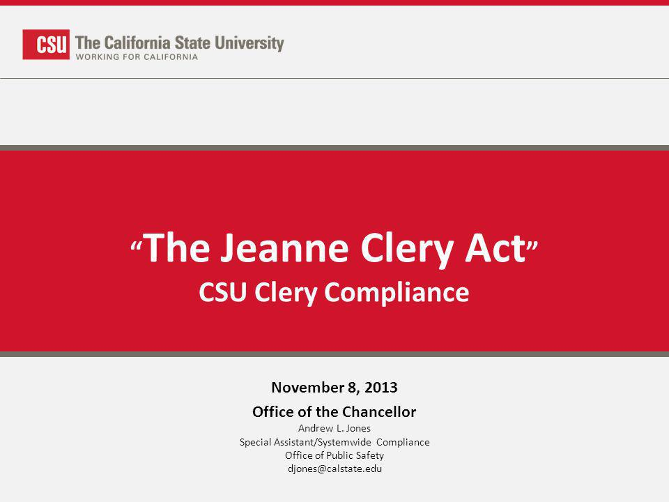 The Jeanne Clery Act CSU Clery Compliance November 8, 2013 Office of the Chancellor Andrew L. Jones Special Assistant/Systemwide Compliance Office of
