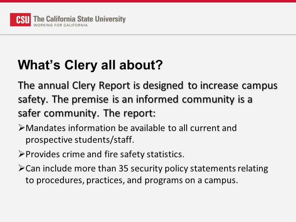 Whats Clery all about? The annual Clery Report is designed to increase campus safety. The premise is an informed community is a safer community. The r