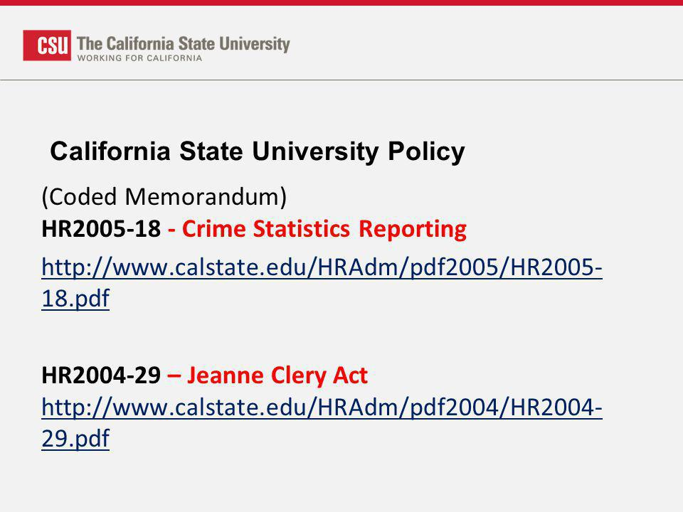 California State University Policy (Coded Memorandum) HR2005-18 - Crime Statistics Reporting http://www.calstate.edu/HRAdm/pdf2005/HR2005- 18.pdf HR2004-29 – Jeanne Clery Act http://www.calstate.edu/HRAdm/pdf2004/HR2004- 29.pdf http://www.calstate.edu/HRAdm/pdf2004/HR2004- 29.pdf