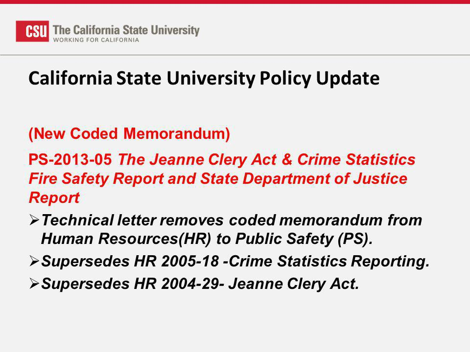 California State University Policy Update (New Coded Memorandum) PS-2013-05 The Jeanne Clery Act & Crime Statistics Fire Safety Report and State Department of Justice Report Technical letter removes coded memorandum from Human Resources(HR) to Public Safety (PS).