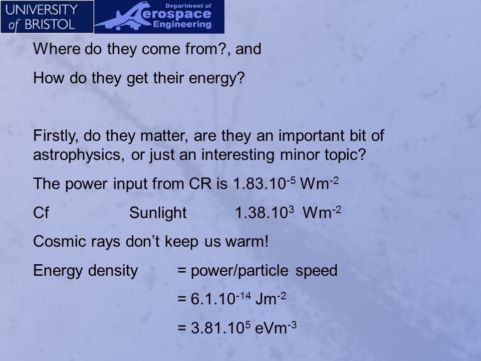 Energy density = power/particle speed = 6.1.10 -14 Jm -2 = 3.81.10 5 eVm -3 But we are not in a typical place In a typical place, well away from any star, the cosmic ray energy density doesnt change, but starlight goes down by the inverse law, to 1.8.10 3 eVm -3, much less than CR We can do the same sums for other components of the energy present