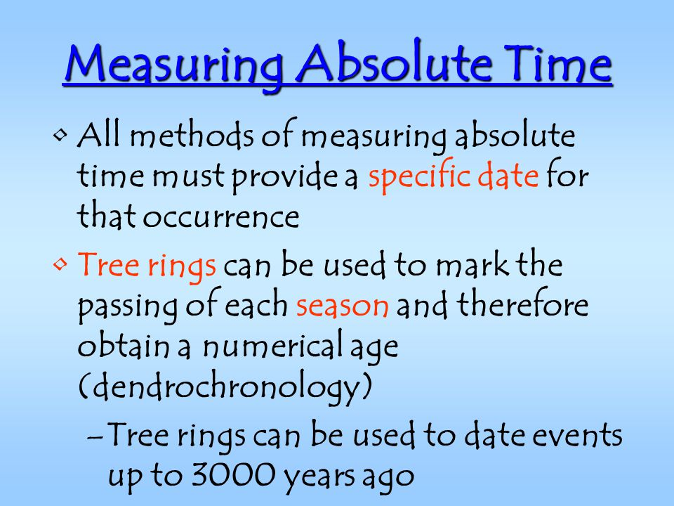 Measuring Absolute Time All methods of measuring absolute time must provide a specific date for that occurrence Tree rings can be used to mark the passing of each season and therefore obtain a numerical age (dendrochronology) –Tree rings can be used to date events up to 3000 years ago