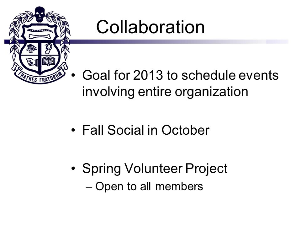 Collaboration Goal for 2013 to schedule events involving entire organization Fall Social in October Spring Volunteer Project –Open to all members