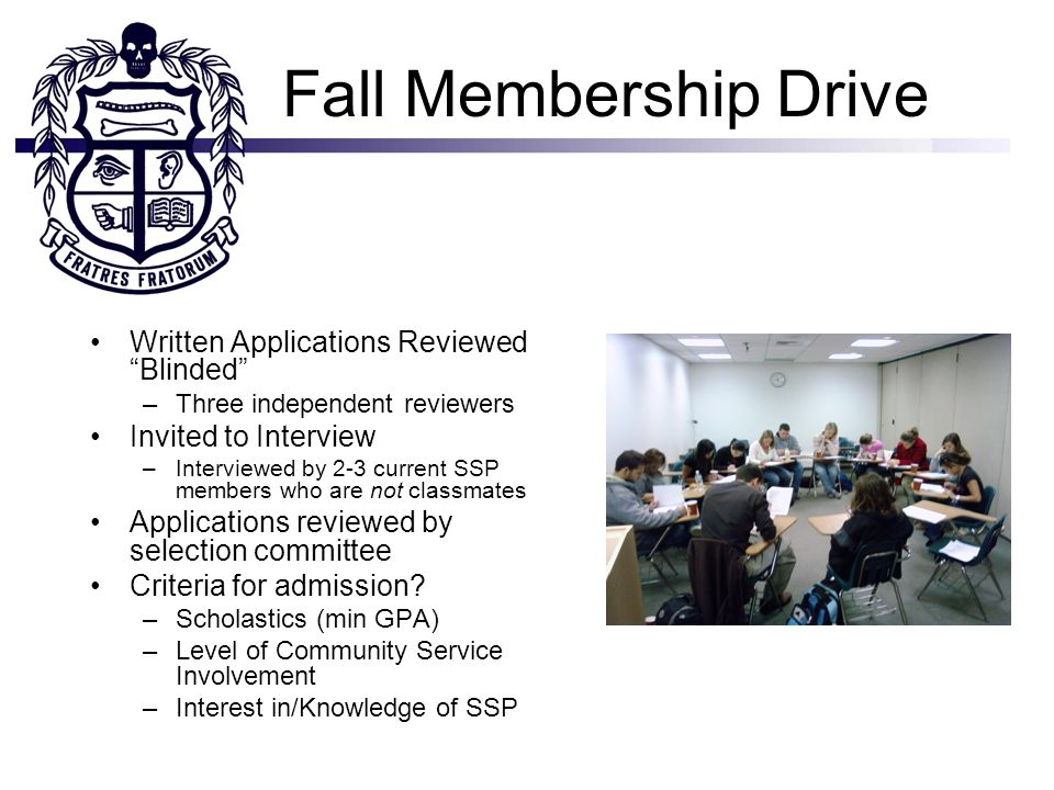 Fall Membership Drive Written Applications Reviewed Blinded –Three independent reviewers Invited to Interview –Interviewed by 2-3 current SSP members who are not classmates Applications reviewed by selection committee Criteria for admission.