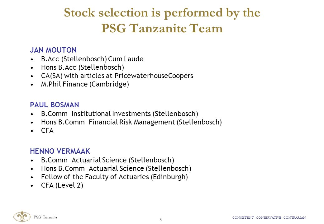 PSG T anzanite CONSISTENT CONSERVATIVE CONTRARIAN 3 Stock selection is performed by the PSG Tanzanite Team JAN MOUTON B.Acc (Stellenbosch) Cum Laude Hons B.Acc (Stellenbosch) CA(SA) with articles at PricewaterhouseCoopers M.Phil Finance (Cambridge) PAUL BOSMAN B.Comm Institutional Investments (Stellenbosch) Hons B.Comm Financial Risk Management (Stellenbosch) CFA HENNO VERMAAK B.Comm Actuarial Science (Stellenbosch) Hons B.Comm Actuarial Science (Stellenbosch) Fellow of the Faculty of Actuaries (Edinburgh) CFA (Level 2)