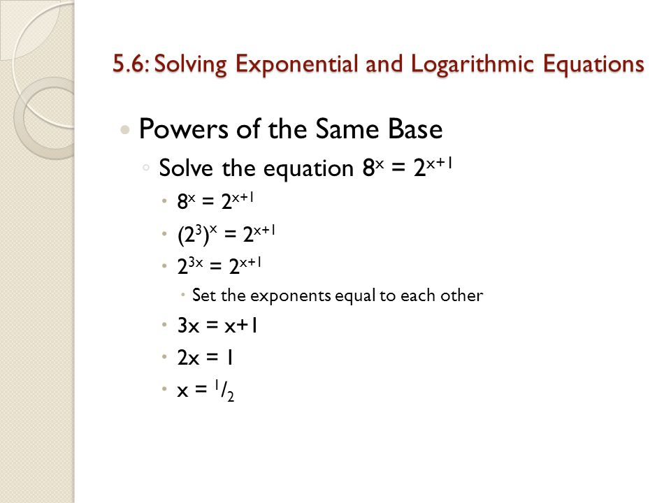 Chapter 5: Exponential and Logarithmic Functions 5.6: Solving Exponential Logarithmic Equations Day 3 Essential Question: Give examples of equations that can be solved by using the properties of exponents and logarithms.