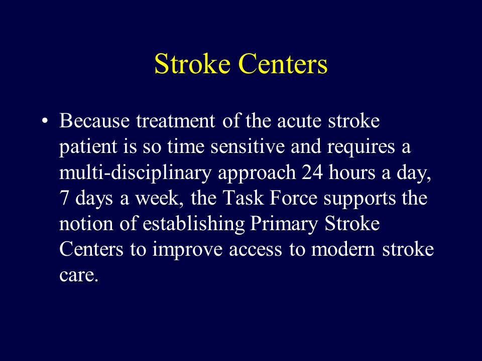 Stroke Centers Because treatment of the acute stroke patient is so time sensitive and requires a multi-disciplinary approach 24 hours a day, 7 days a