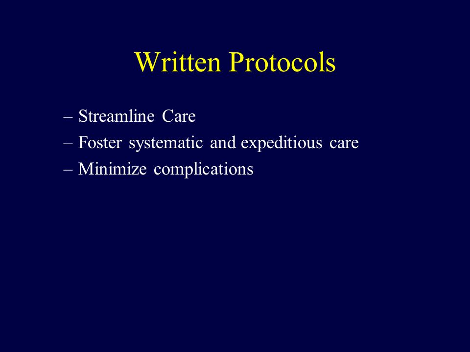 Written Protocols –Streamline Care –Foster systematic and expeditious care –Minimize complications