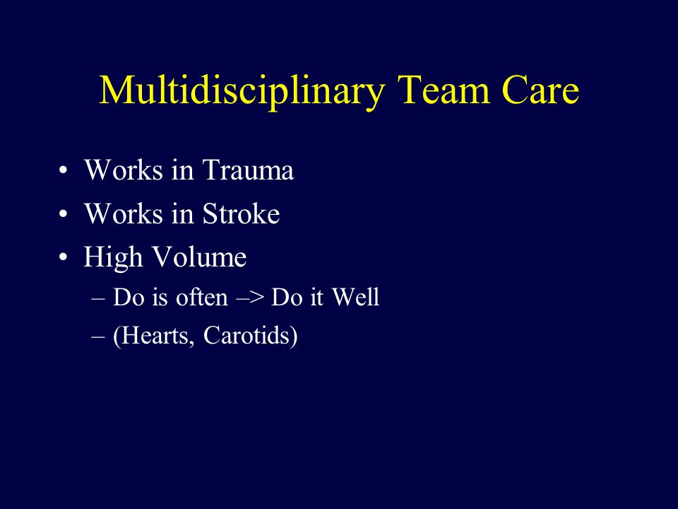 Multidisciplinary Team Care Works in Trauma Works in Stroke High Volume –Do is often –> Do it Well –(Hearts, Carotids)