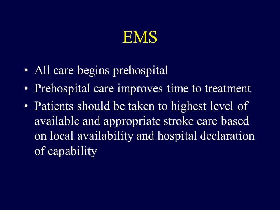 EMS All care begins prehospital Prehospital care improves time to treatment Patients should be taken to highest level of available and appropriate stroke care based on local availability and hospital declaration of capability