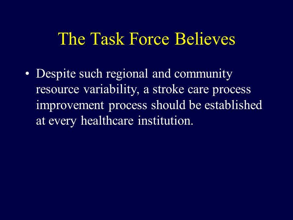 The Task Force Believes Despite such regional and community resource variability, a stroke care process improvement process should be established at every healthcare institution.