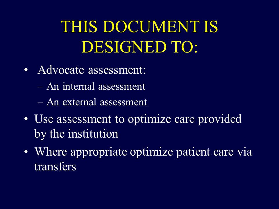 THIS DOCUMENT IS DESIGNED TO: Advocate assessment: –An internal assessment –An external assessment Use assessment to optimize care provided by the ins