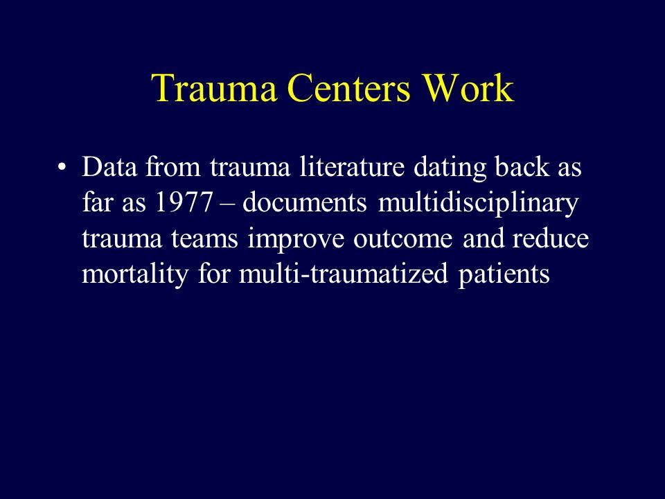 Trauma Centers Work Data from trauma literature dating back as far as 1977 – documents multidisciplinary trauma teams improve outcome and reduce morta