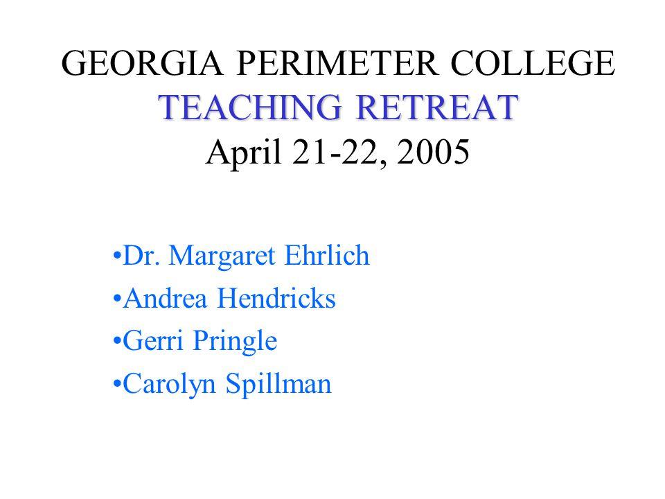 TEACHING RETREAT GEORGIA PERIMETER COLLEGE TEACHING RETREAT April 21-22, 2005 Dr.