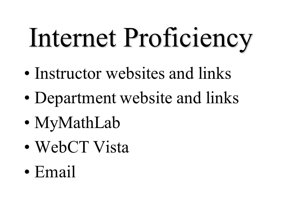 Internet Proficiency Instructor websites and links Department website and links MyMathLab WebCT Vista Email