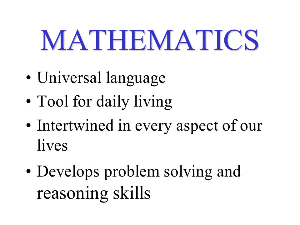 MATHEMATICS Universal language Tool for daily living Intertwined in every aspect of our lives Develops problem solving and reasoning skills
