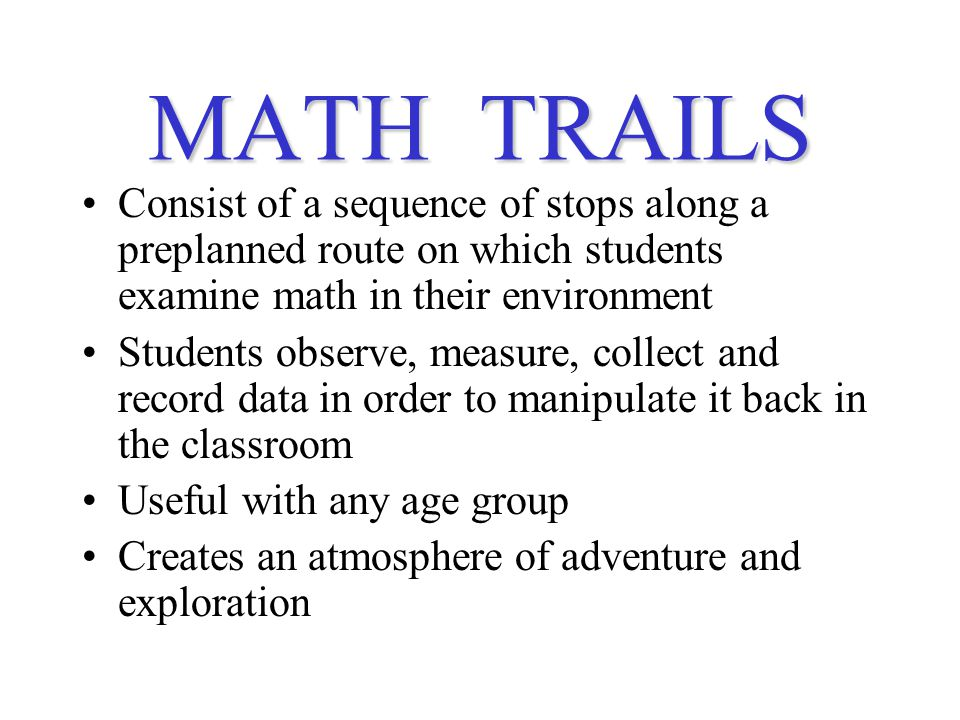 MATH TRAILS Consist of a sequence of stops along a preplanned route on which students examine math in their environment Students observe, measure, collect and record data in order to manipulate it back in the classroom Useful with any age group Creates an atmosphere of adventure and exploration