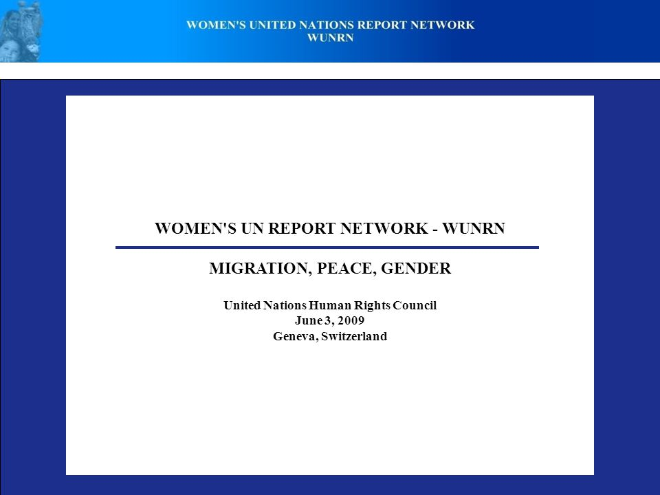 WOMEN'S UN REPORT NETWORK - WUNRN MIGRATION, PEACE, GENDER United Nations Human Rights Council June 3, 2009 Geneva, Switzerland