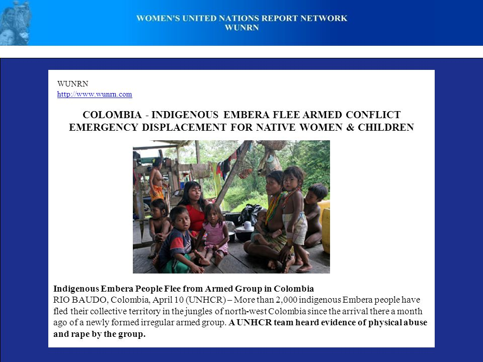 WUNRN http://www.wunrn.com COLOMBIA - INDIGENOUS EMBERA FLEE ARMED CONFLICT EMERGENCY DISPLACEMENT FOR NATIVE WOMEN & CHILDREN Indigenous Embera People Flee from Armed Group in Colombia RIO BAUDO, Colombia, April 10 (UNHCR) – More than 2,000 indigenous Embera people have fled their collective territory in the jungles of north-west Colombia since the arrival there a month ago of a newly formed irregular armed group.
