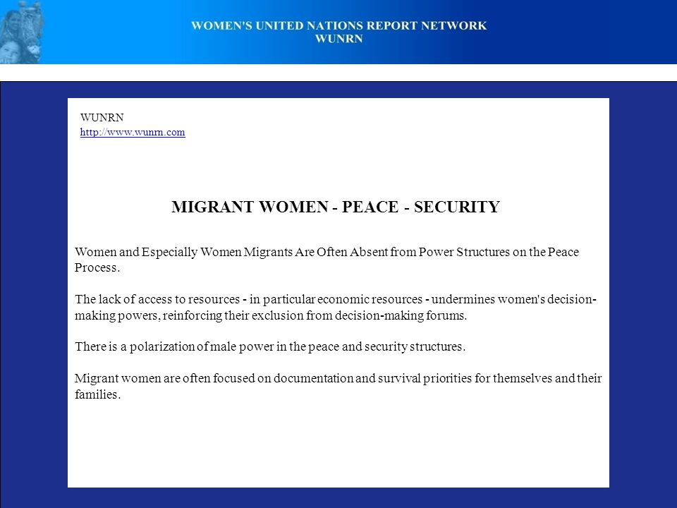 WUNRN http://www.wunrn.com MIGRANT WOMEN - PEACE - SECURITY Women and Especially Women Migrants Are Often Absent from Power Structures on the Peace Process.