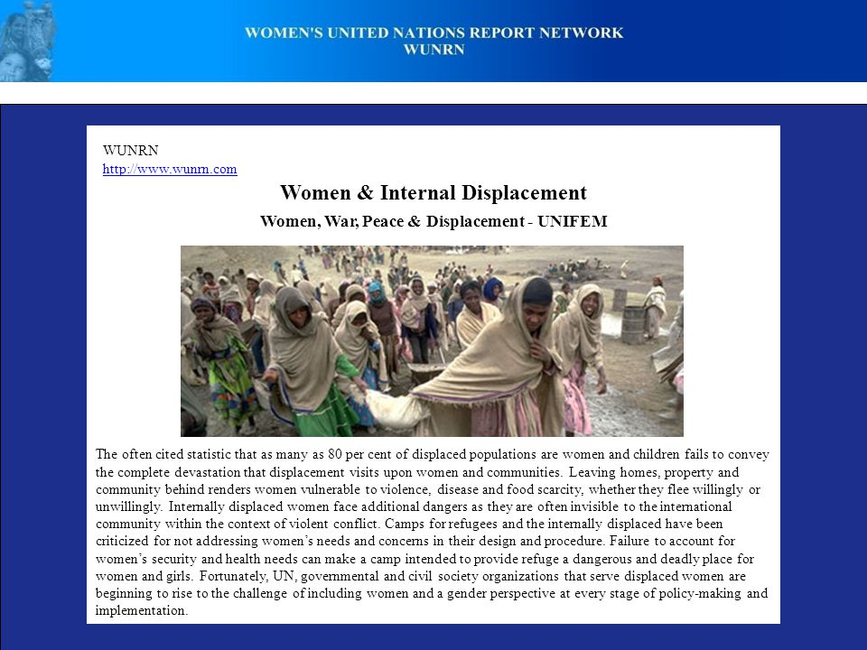 WUNRN http://www.wunrn.com Women & Internal Displacement The often cited statistic that as many as 80 per cent of displaced populations are women and children fails to convey the complete devastation that displacement visits upon women and communities.