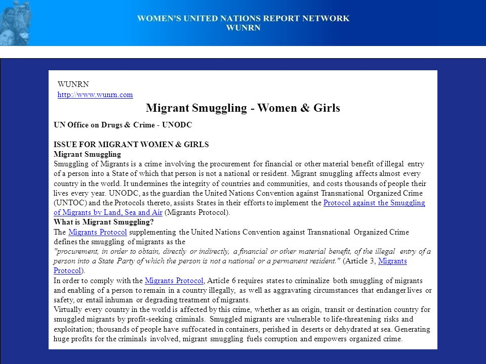 WUNRN http://www.wunrn.com Migrant Smuggling - Women & Girls UN Office on Drugs & Crime - UNODC ISSUE FOR MIGRANT WOMEN & GIRLS Migrant Smuggling Smuggling of Migrants is a crime involving the procurement for financial or other material benefit of illegal entry of a person into a State of which that person is not a national or resident.