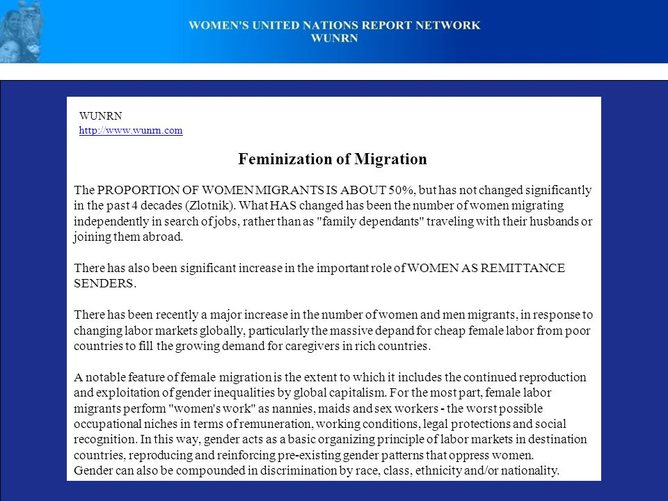 WUNRN http://www.wunrn.com Feminization of Migration The PROPORTION OF WOMEN MIGRANTS IS ABOUT 50%, but has not changed significantly in the past 4 de
