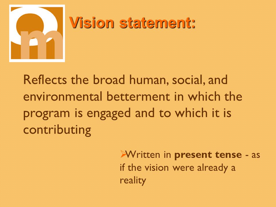 Vision statement: Reflects the broad human, social, and environmental betterment in which the program is engaged and to which it is contributing Written in present tense - as if the vision were already a reality