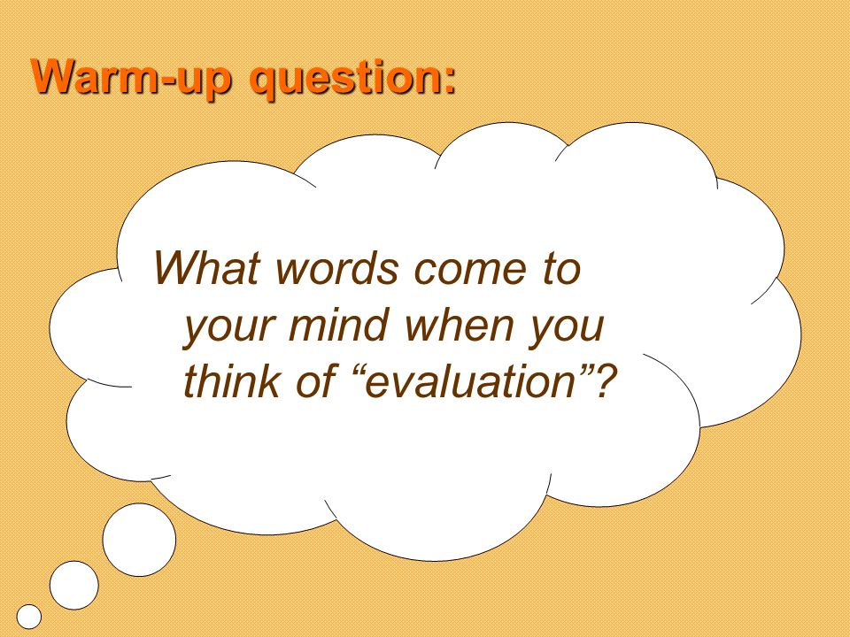 Warm-up question: What words come to your mind when you think of evaluation?