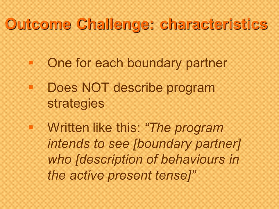 One for each boundary partner Does NOT describe program strategies Written like this: The program intends to see [boundary partner] who [description of behaviours in the active present tense] Outcome Challenge: characteristics
