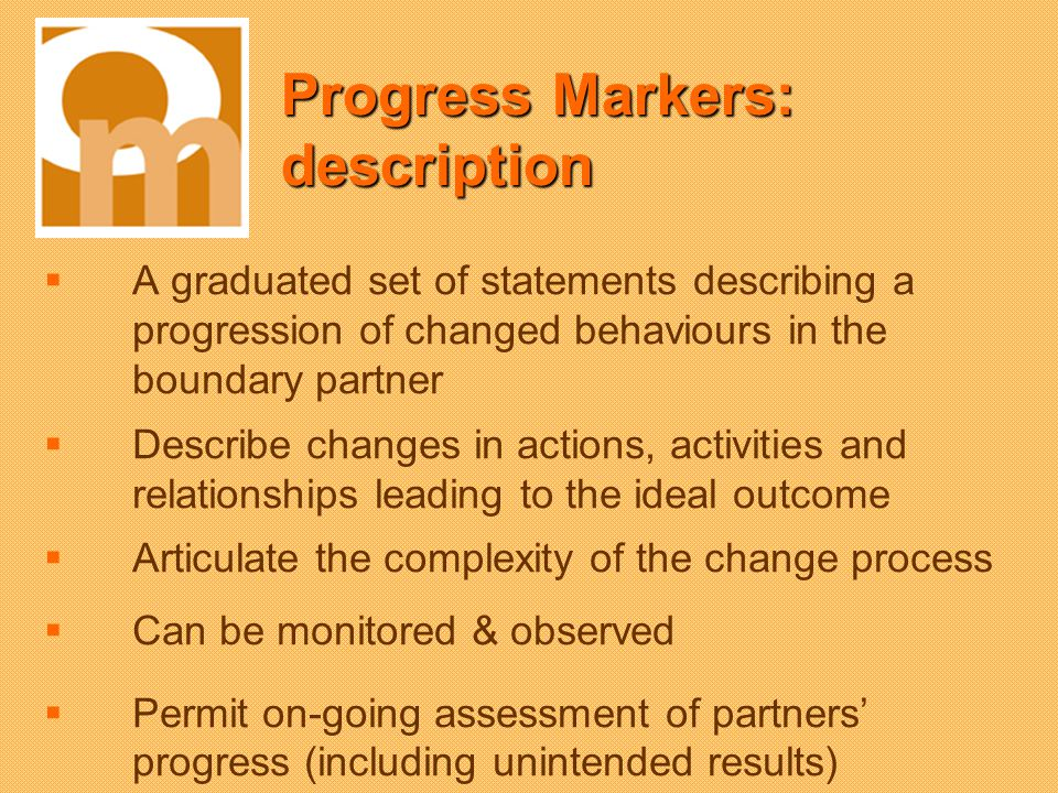 Progress Markers: description A graduated set of statements describing a progression of changed behaviours in the boundary partner Describe changes in actions, activities and relationships leading to the ideal outcome Articulate the complexity of the change process Can be monitored & observed Permit on-going assessment of partners progress (including unintended results)