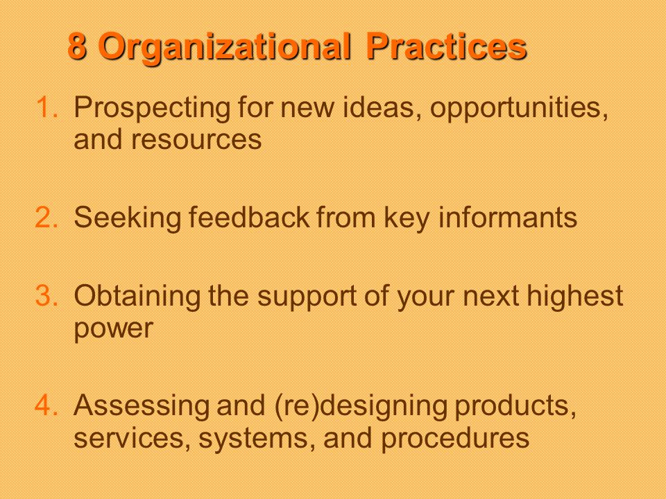 8 Organizational Practices 1.Prospecting for new ideas, opportunities, and resources 2.Seeking feedback from key informants 3.Obtaining the support of your next highest power 4.Assessing and (re)designing products, services, systems, and procedures