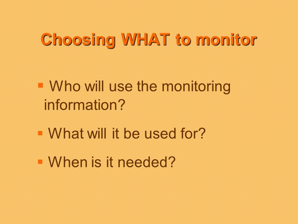 Choosing WHAT to monitor Who will use the monitoring information.