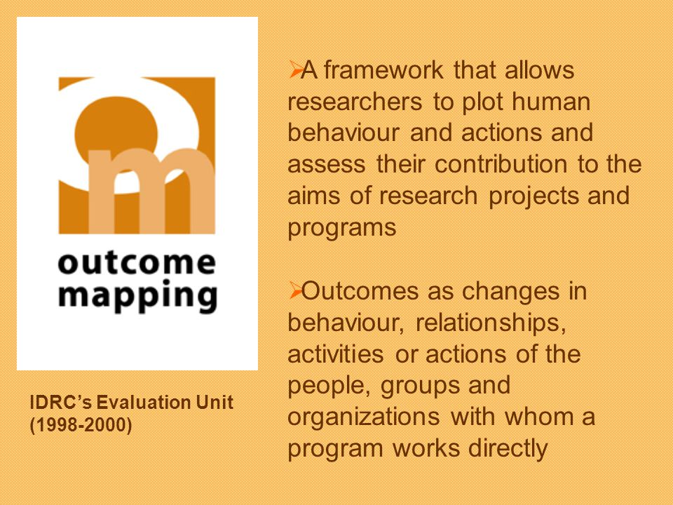 A framework that allows researchers to plot human behaviour and actions and assess their contribution to the aims of research projects and programs Outcomes as changes in behaviour, relationships, activities or actions of the people, groups and organizations with whom a program works directly IDRCs Evaluation Unit (1998-2000)