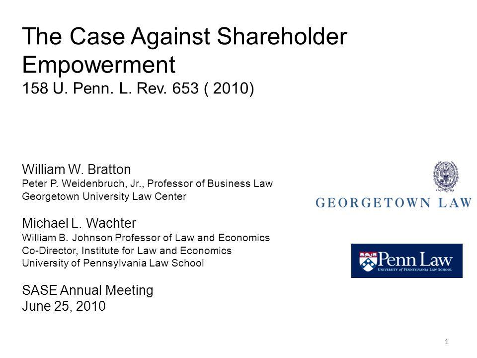 11 The Case Against Shareholder Empowerment 158 U. Penn. L. Rev. 653 ( 2010) William W. Bratton Peter P. Weidenbruch, Jr., Professor of Business Law G