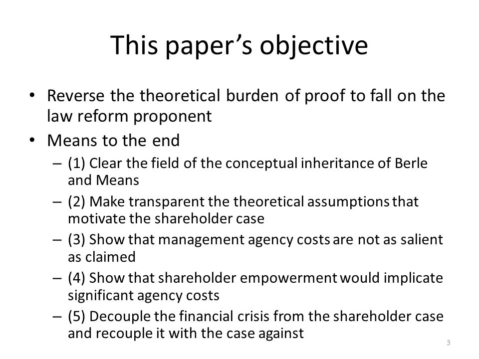 3 This papers objective Reverse the theoretical burden of proof to fall on the law reform proponent Means to the end – (1) Clear the field of the conceptual inheritance of Berle and Means – (2) Make transparent the theoretical assumptions that motivate the shareholder case – (3) Show that management agency costs are not as salient as claimed – (4) Show that shareholder empowerment would implicate significant agency costs – (5) Decouple the financial crisis from the shareholder case and recouple it with the case against