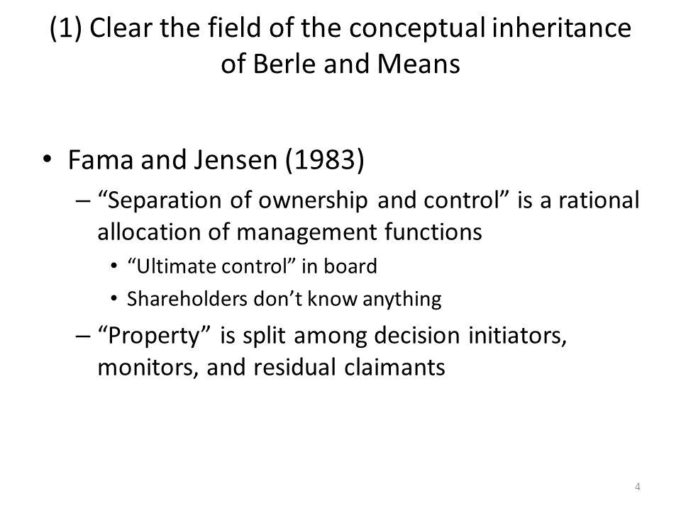 4 (1) Clear the field of the conceptual inheritance of Berle and Means Fama and Jensen (1983) – Separation of ownership and control is a rational allo