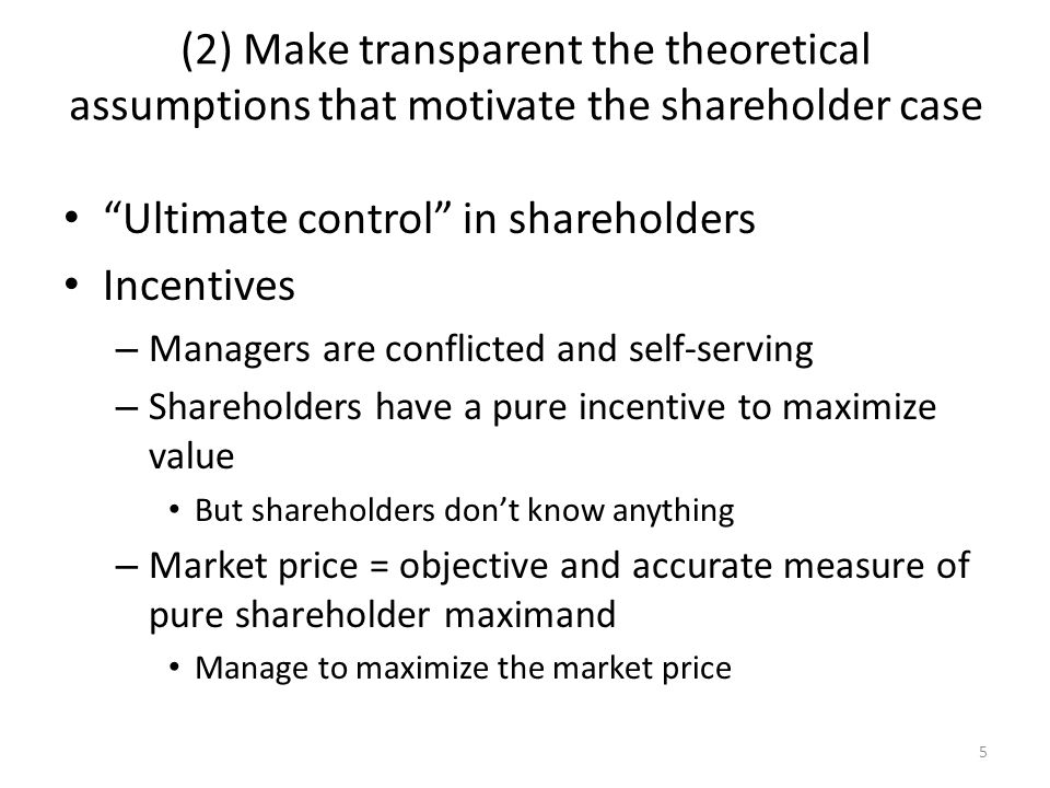 5 (2) Make transparent the theoretical assumptions that motivate the shareholder case Ultimate control in shareholders Incentives – Managers are conflicted and self-serving – Shareholders have a pure incentive to maximize value But shareholders dont know anything – Market price = objective and accurate measure of pure shareholder maximand Manage to maximize the market price