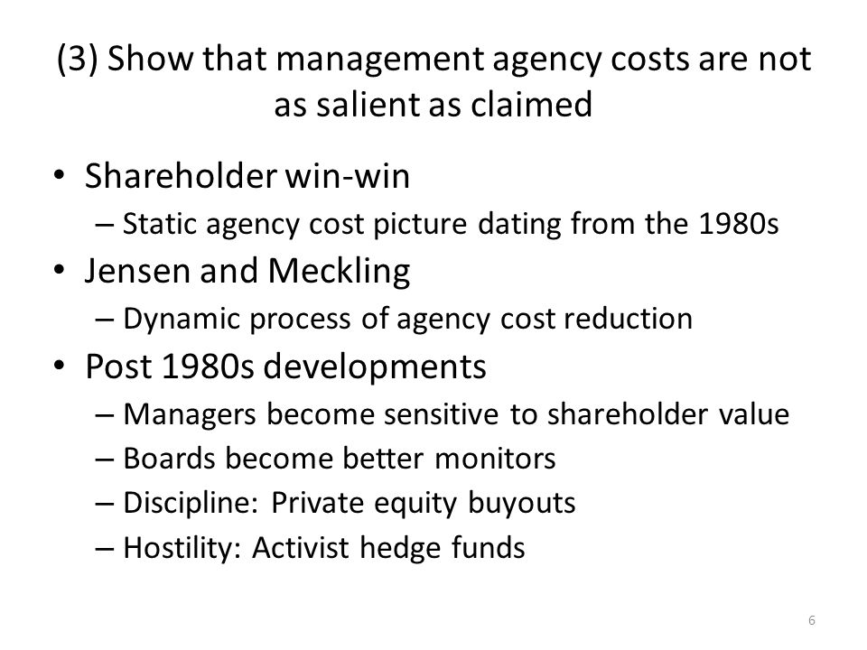 6 (3) Show that management agency costs are not as salient as claimed Shareholder win-win – Static agency cost picture dating from the 1980s Jensen and Meckling – Dynamic process of agency cost reduction Post 1980s developments – Managers become sensitive to shareholder value – Boards become better monitors – Discipline: Private equity buyouts – Hostility: Activist hedge funds