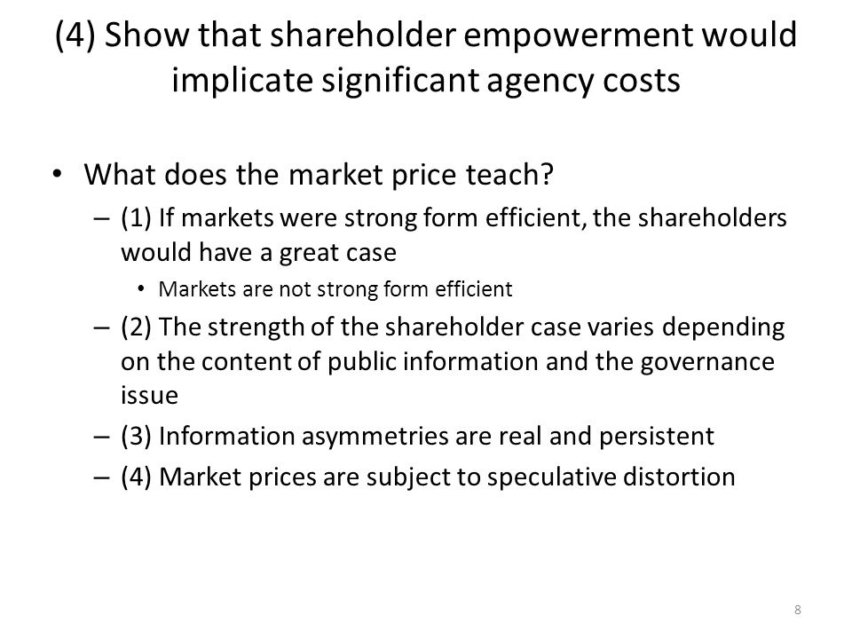 8 (4) Show that shareholder empowerment would implicate significant agency costs What does the market price teach? – (1) If markets were strong form e