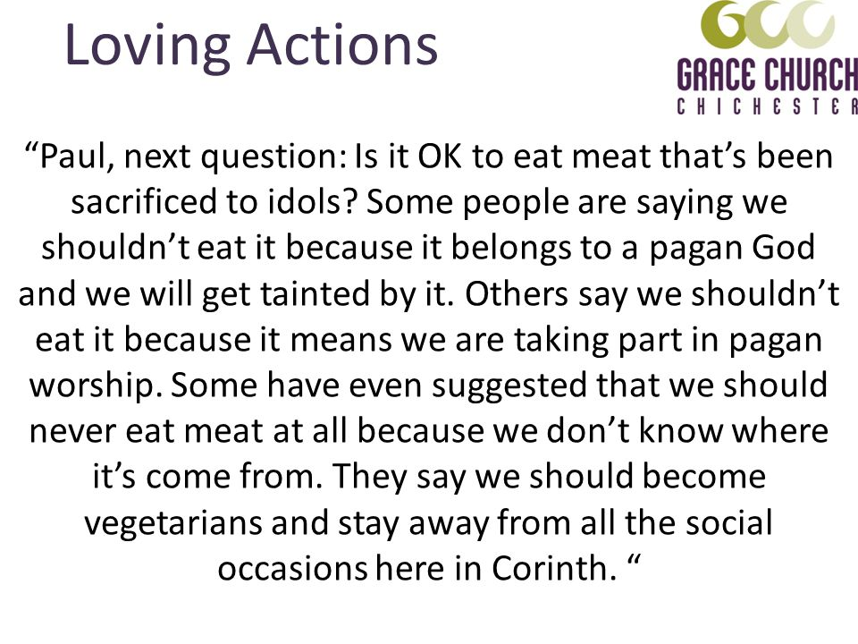 Loving Actions Paul, next question: Is it OK to eat meat thats been sacrificed to idols? Some people are saying we shouldnt eat it because it belongs
