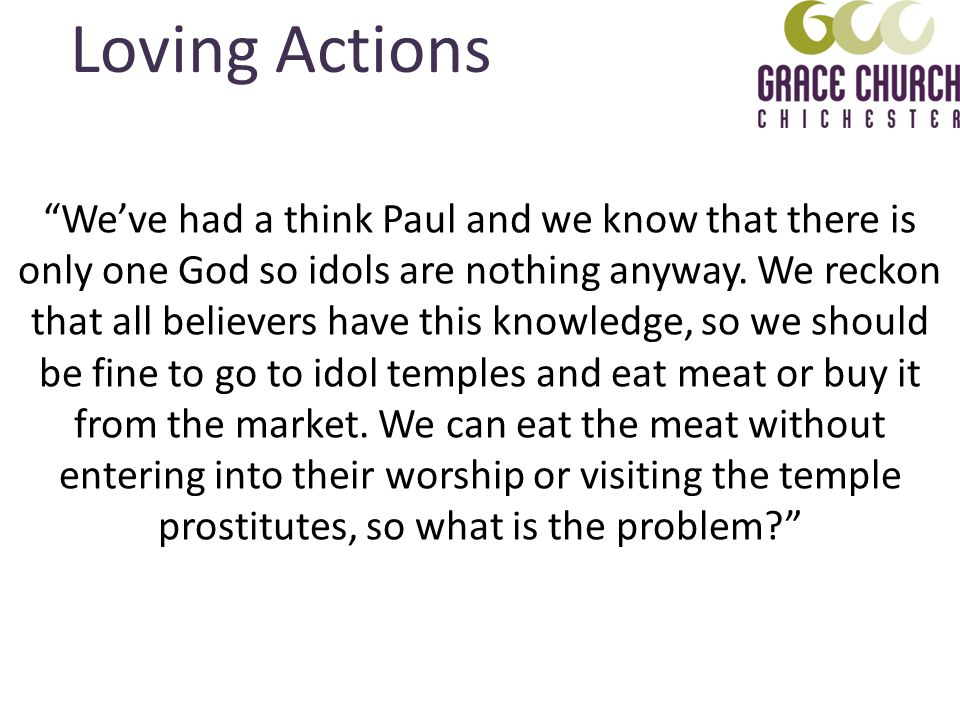 Loving Actions Weve had a think Paul and we know that there is only one God so idols are nothing anyway. We reckon that all believers have this knowle