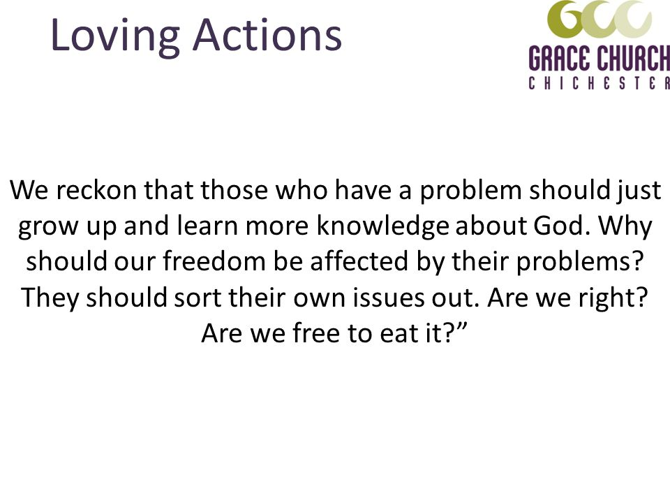 Loving Actions We reckon that those who have a problem should just grow up and learn more knowledge about God.